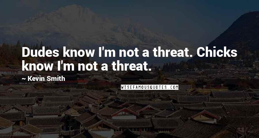 Kevin Smith quotes: Dudes know I'm not a threat. Chicks know I'm not a threat.
