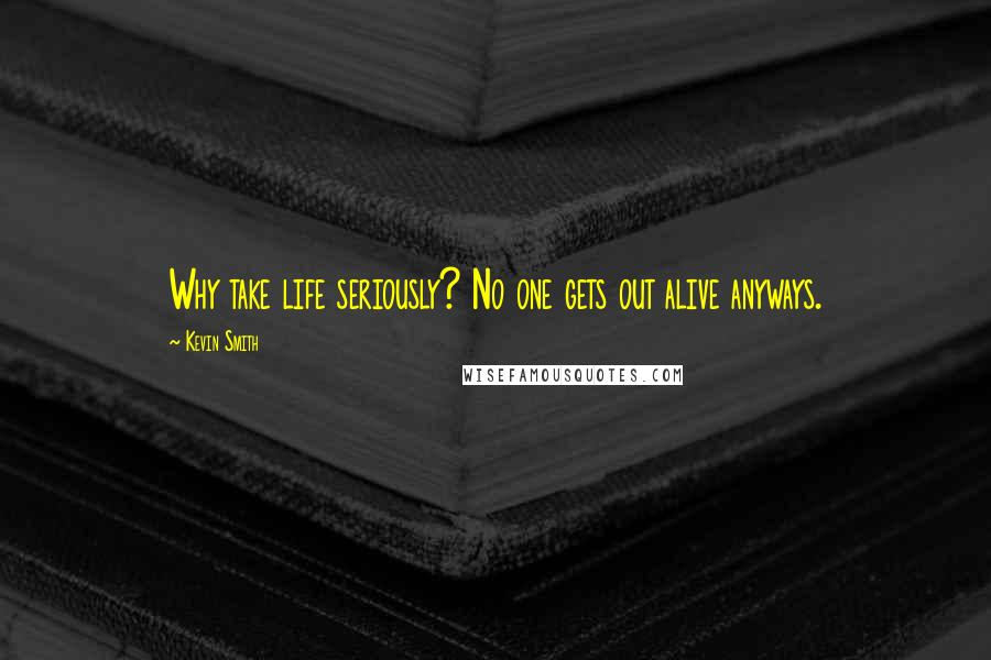 Kevin Smith quotes: Why take life seriously? No one gets out alive anyways.