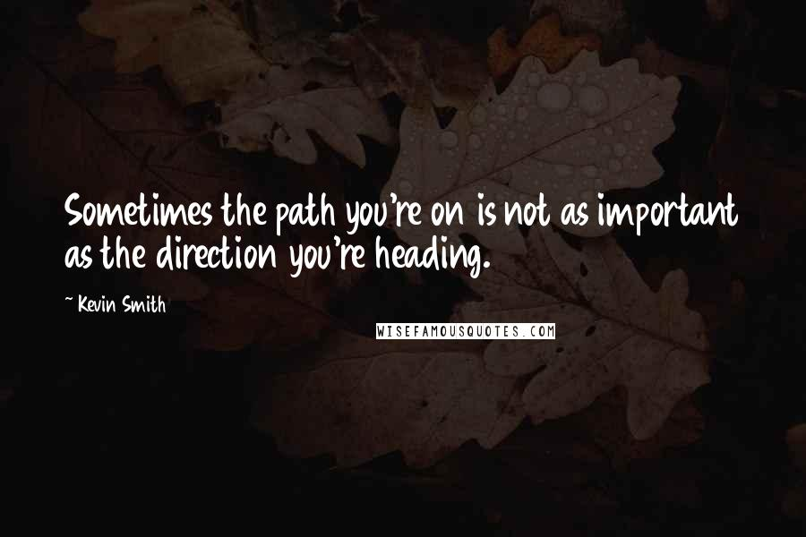 Kevin Smith quotes: Sometimes the path you're on is not as important as the direction you're heading.