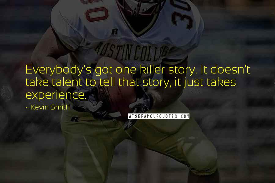 Kevin Smith quotes: Everybody's got one killer story. It doesn't take talent to tell that story, it just takes experience.