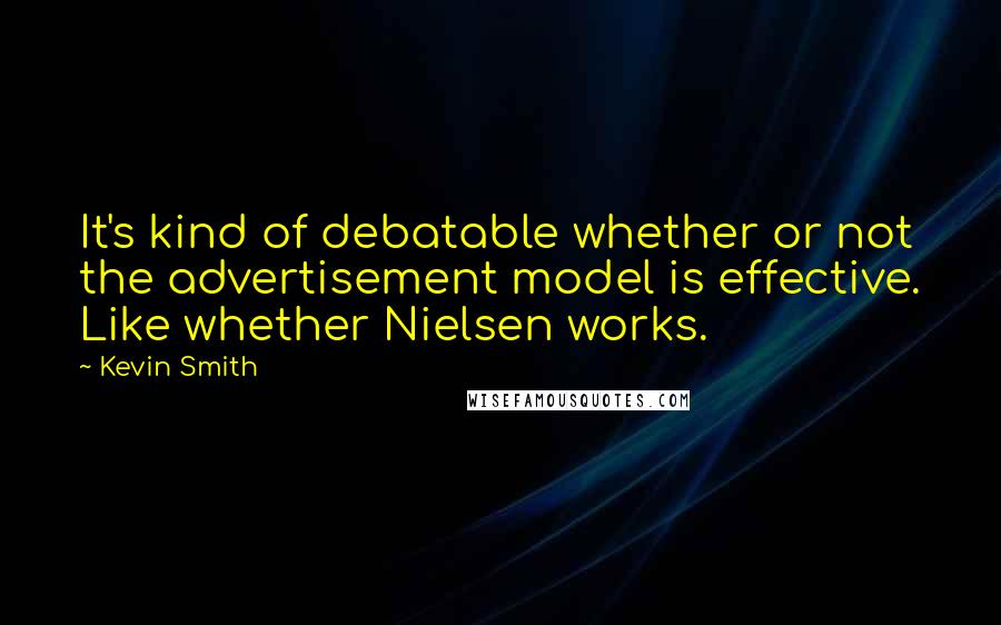 Kevin Smith quotes: It's kind of debatable whether or not the advertisement model is effective. Like whether Nielsen works.