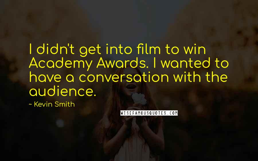 Kevin Smith quotes: I didn't get into film to win Academy Awards. I wanted to have a conversation with the audience.