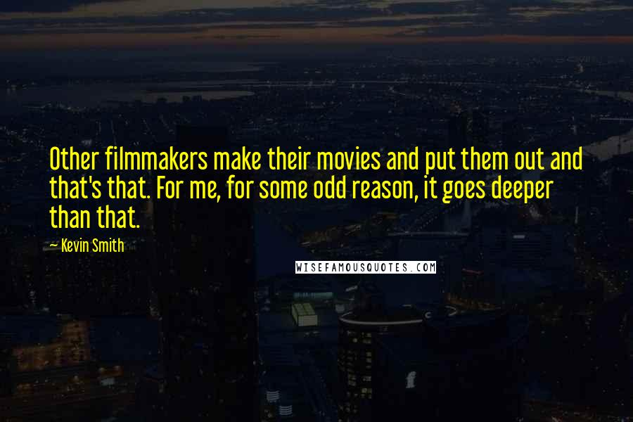 Kevin Smith quotes: Other filmmakers make their movies and put them out and that's that. For me, for some odd reason, it goes deeper than that.