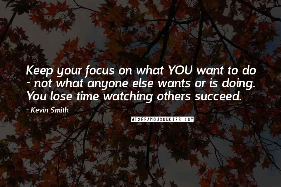 Kevin Smith quotes: Keep your focus on what YOU want to do - not what anyone else wants or is doing. You lose time watching others succeed.