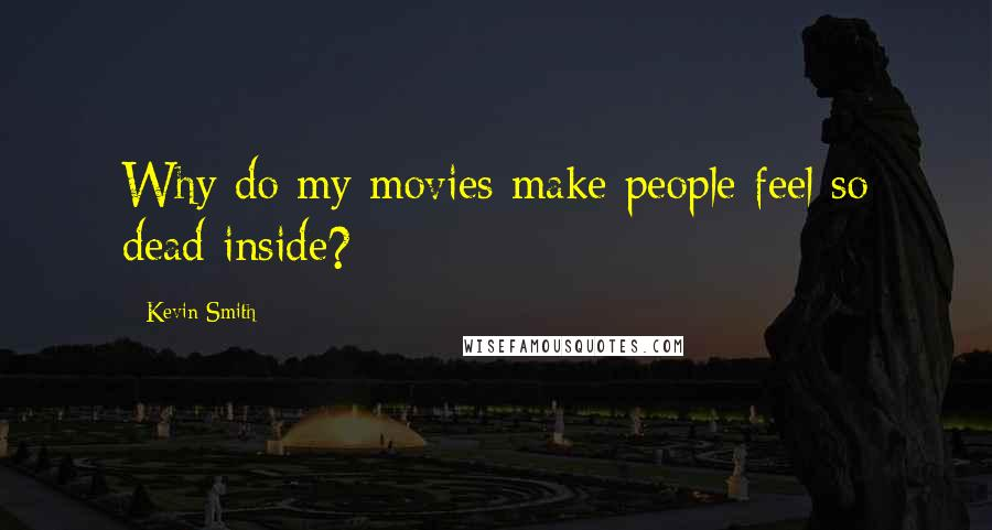 Kevin Smith quotes: Why do my movies make people feel so dead inside?