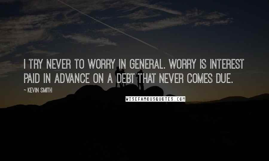Kevin Smith quotes: I try never to worry in general. Worry is interest paid in advance on a debt that never comes due.