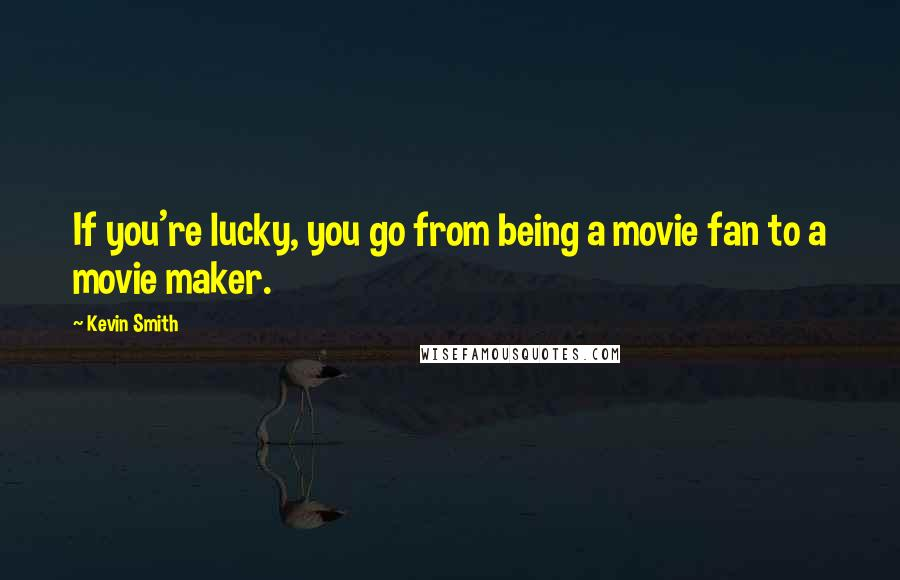 Kevin Smith quotes: If you're lucky, you go from being a movie fan to a movie maker.