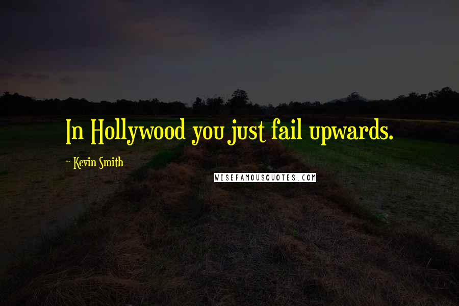 Kevin Smith quotes: In Hollywood you just fail upwards.