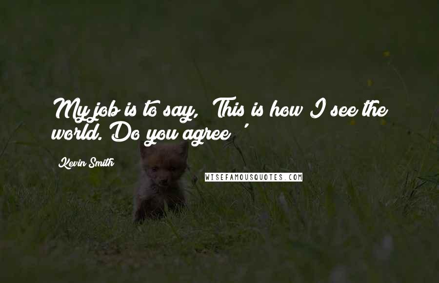 Kevin Smith quotes: My job is to say, 'This is how I see the world. Do you agree?'