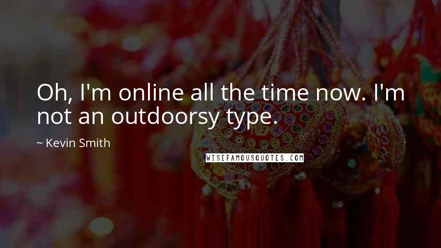 Kevin Smith quotes: Oh, I'm online all the time now. I'm not an outdoorsy type.