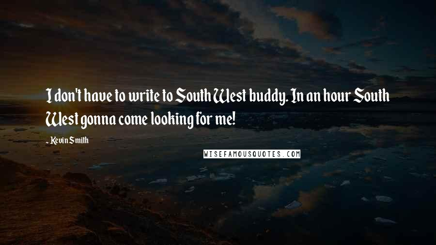Kevin Smith quotes: I don't have to write to South West buddy. In an hour South West gonna come looking for me!