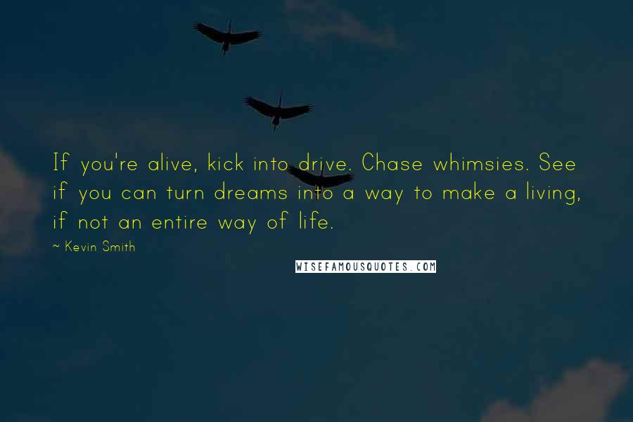 Kevin Smith quotes: If you're alive, kick into drive. Chase whimsies. See if you can turn dreams into a way to make a living, if not an entire way of life.