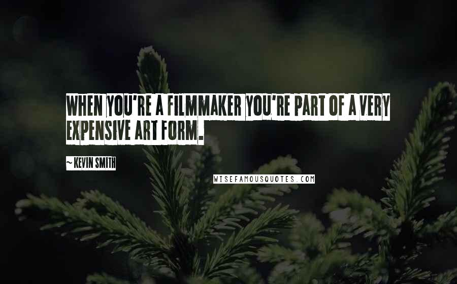 Kevin Smith quotes: When you're a filmmaker you're part of a very expensive art form.