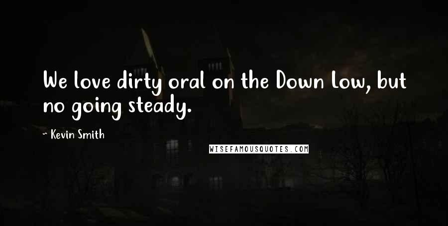 Kevin Smith quotes: We love dirty oral on the Down Low, but no going steady.
