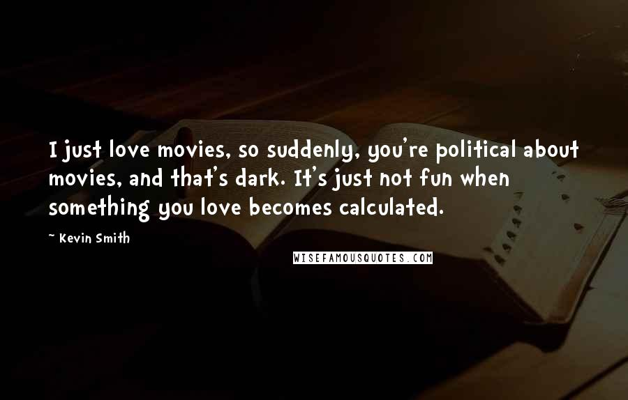 Kevin Smith quotes: I just love movies, so suddenly, you're political about movies, and that's dark. It's just not fun when something you love becomes calculated.
