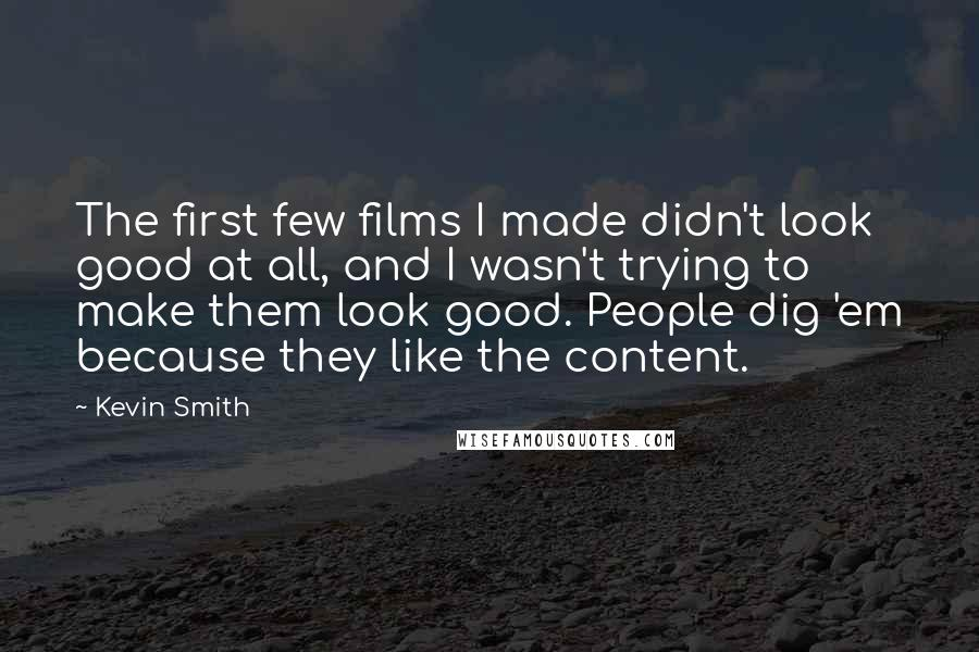 Kevin Smith quotes: The first few films I made didn't look good at all, and I wasn't trying to make them look good. People dig 'em because they like the content.