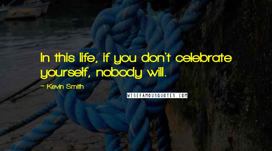 Kevin Smith quotes: In this life, if you don't celebrate yourself, nobody will.