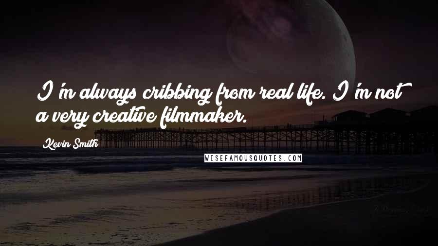 Kevin Smith quotes: I'm always cribbing from real life. I'm not a very creative filmmaker.