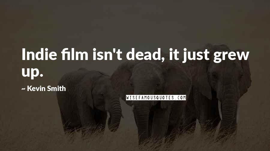 Kevin Smith quotes: Indie film isn't dead, it just grew up.