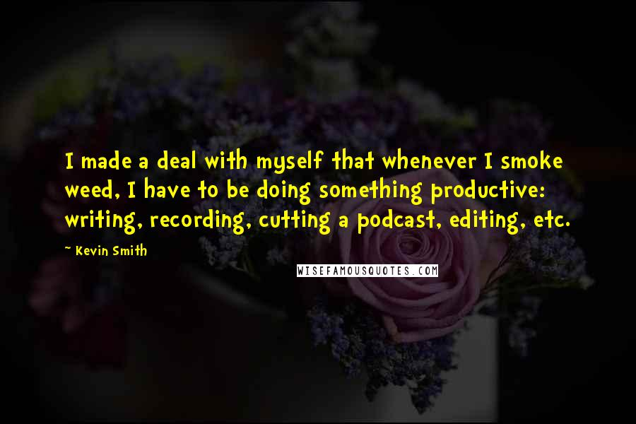 Kevin Smith quotes: I made a deal with myself that whenever I smoke weed, I have to be doing something productive: writing, recording, cutting a podcast, editing, etc.