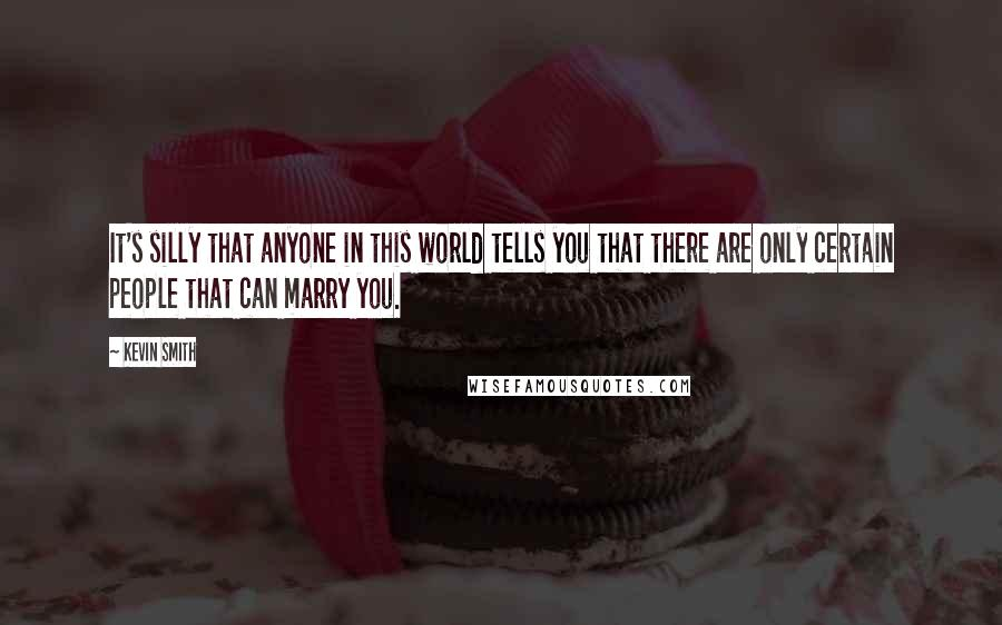 Kevin Smith quotes: It's silly that anyone in this world tells you that there are only certain people that can marry you.