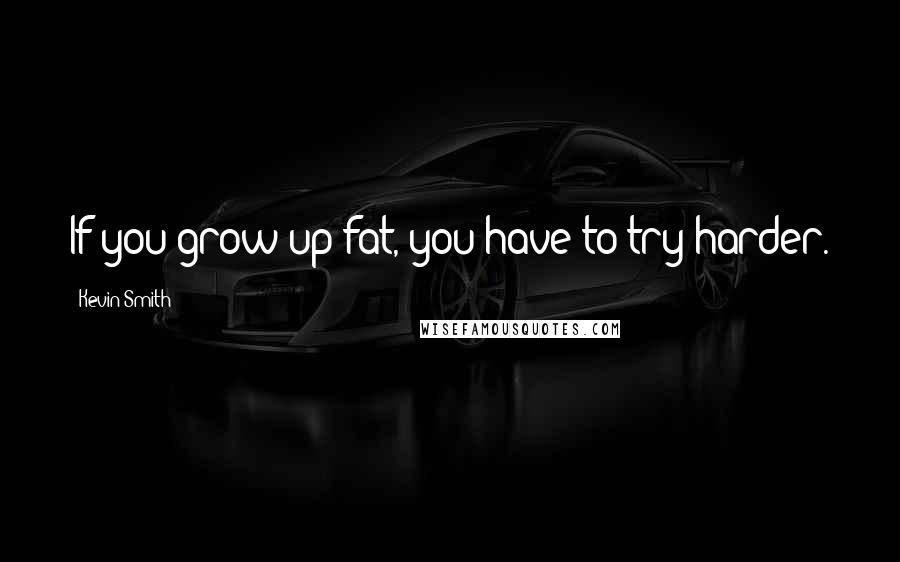 Kevin Smith quotes: If you grow up fat, you have to try harder.