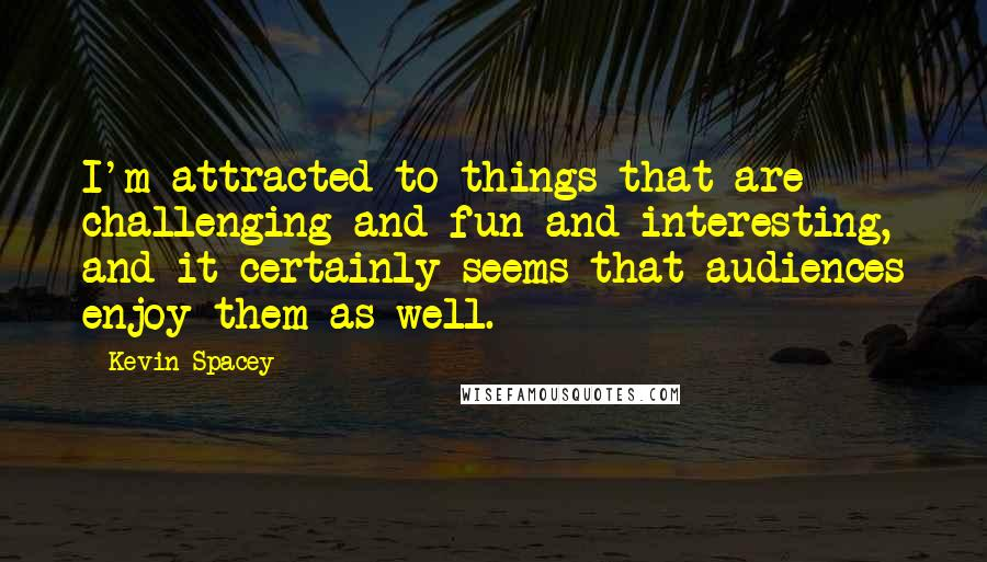 Kevin Spacey quotes: I'm attracted to things that are challenging and fun and interesting, and it certainly seems that audiences enjoy them as well.