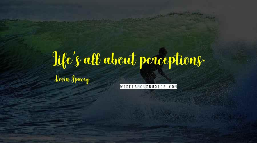 Kevin Spacey quotes: Life's all about perceptions.