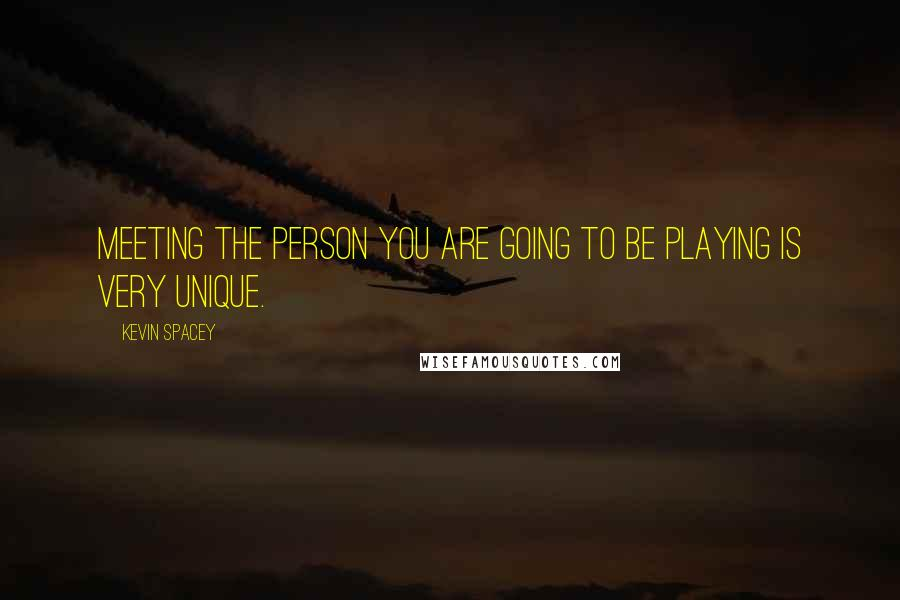 Kevin Spacey quotes: Meeting the person you are going to be playing is very unique.