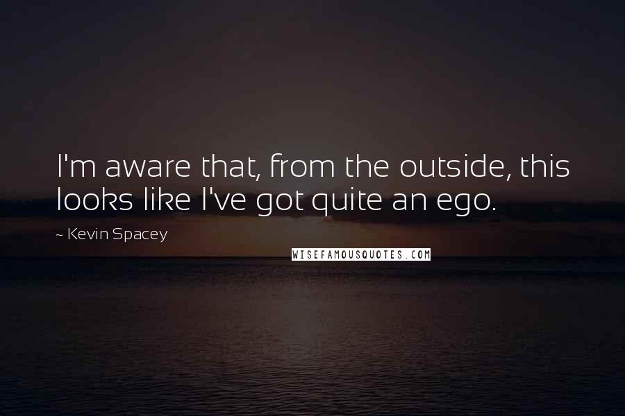 Kevin Spacey quotes: I'm aware that, from the outside, this looks like I've got quite an ego.