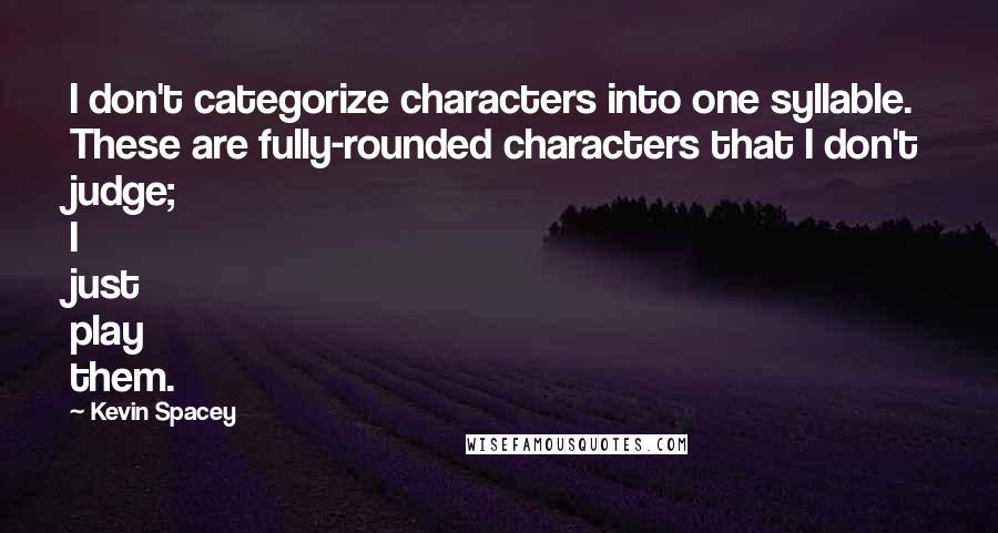 Kevin Spacey quotes: I don't categorize characters into one syllable. These are fully-rounded characters that I don't judge; I just play them.
