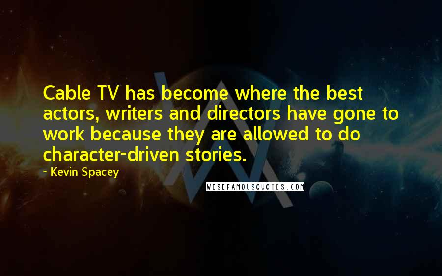 Kevin Spacey quotes: Cable TV has become where the best actors, writers and directors have gone to work because they are allowed to do character-driven stories.