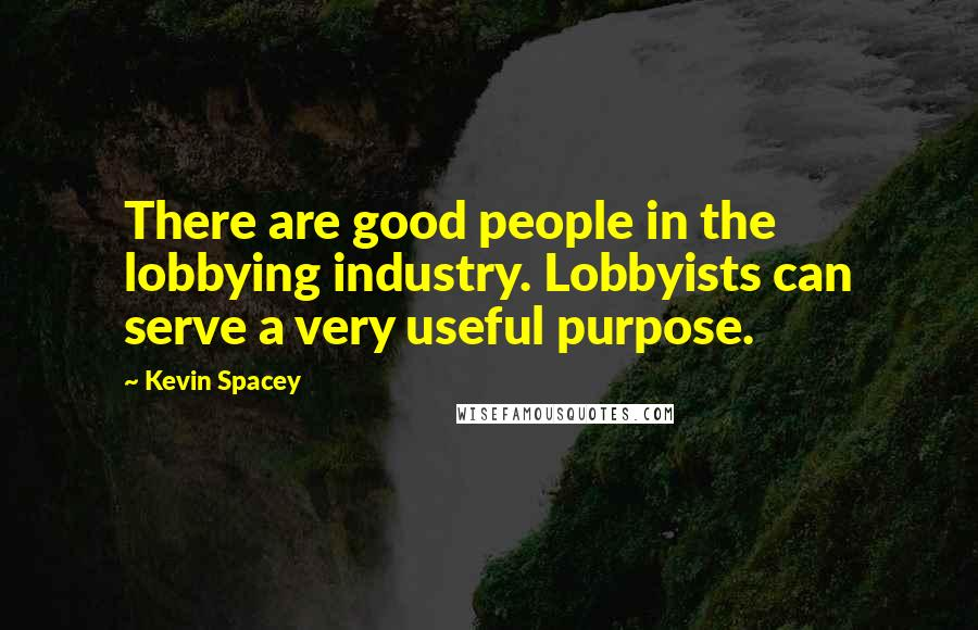 Kevin Spacey quotes: There are good people in the lobbying industry. Lobbyists can serve a very useful purpose.