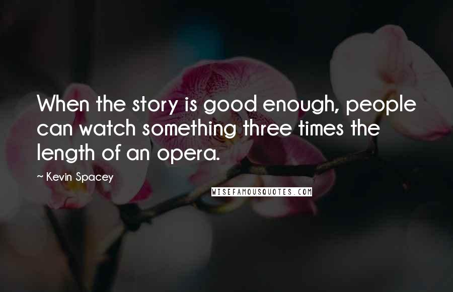 Kevin Spacey quotes: When the story is good enough, people can watch something three times the length of an opera.