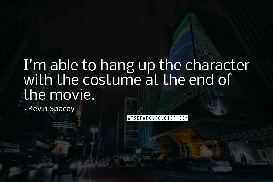 Kevin Spacey quotes: I'm able to hang up the character with the costume at the end of the movie.