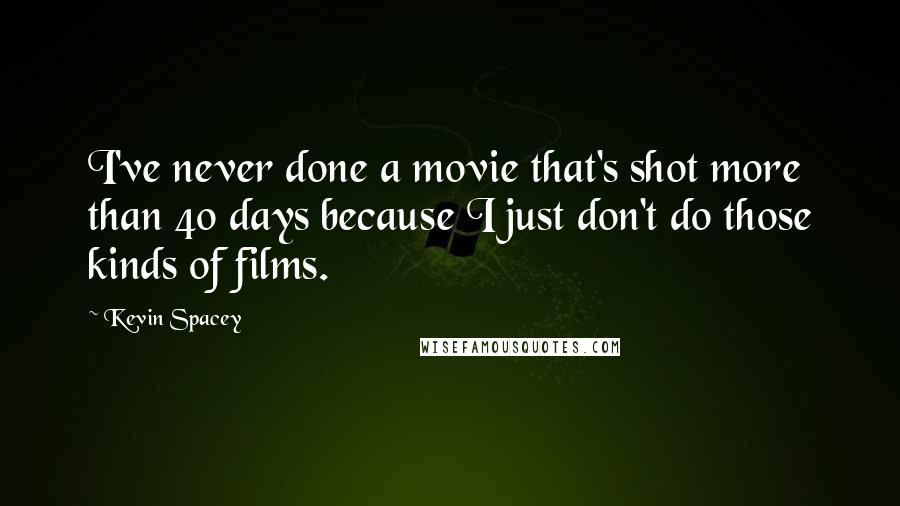 Kevin Spacey quotes: I've never done a movie that's shot more than 40 days because I just don't do those kinds of films.