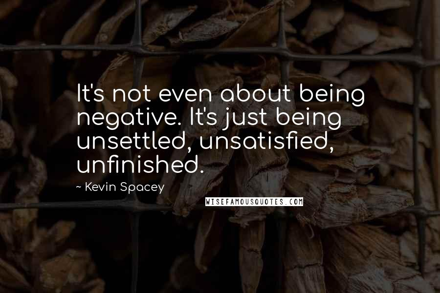 Kevin Spacey quotes: It's not even about being negative. It's just being unsettled, unsatisfied, unfinished.