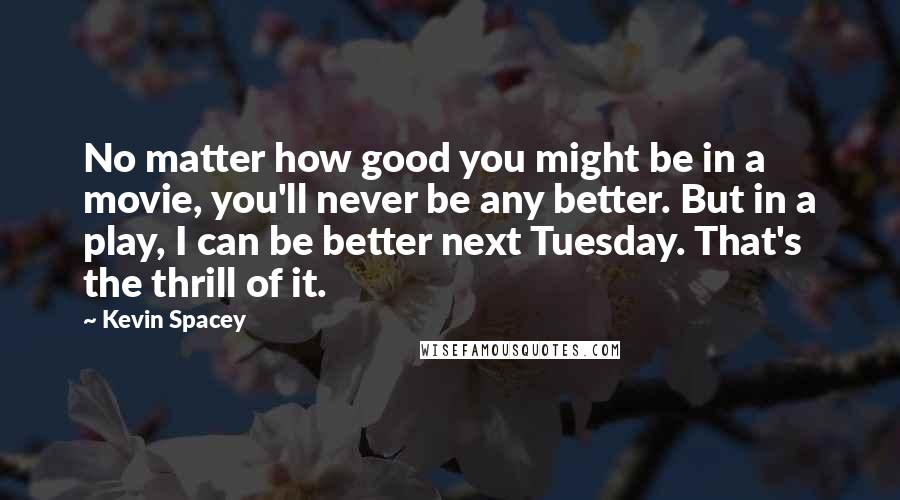 Kevin Spacey quotes: No matter how good you might be in a movie, you'll never be any better. But in a play, I can be better next Tuesday. That's the thrill of it.