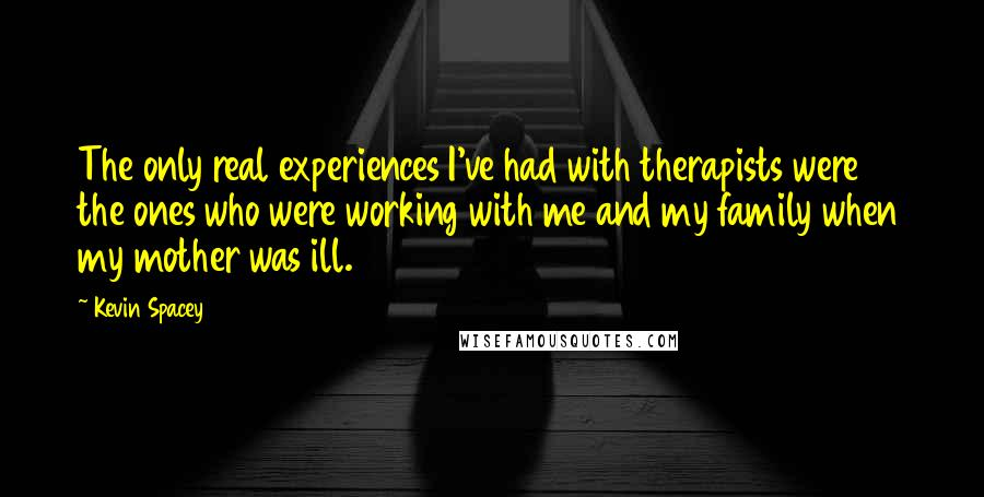Kevin Spacey quotes: The only real experiences I've had with therapists were the ones who were working with me and my family when my mother was ill.