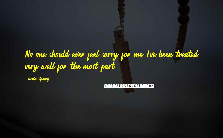 Kevin Spacey quotes: No one should ever feel sorry for me. I've been treated very well for the most part.