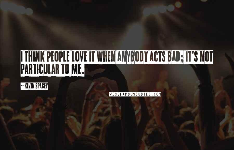 Kevin Spacey quotes: I think people love it when anybody acts bad; it's not particular to me.