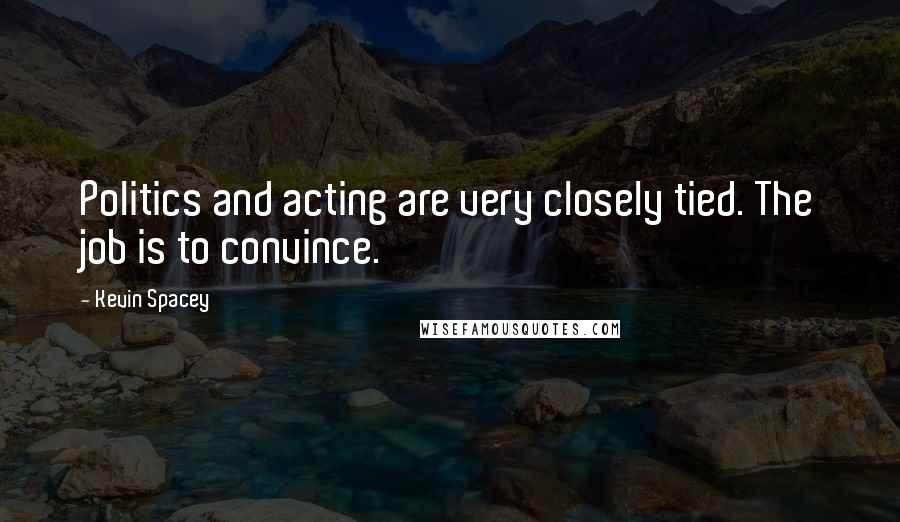 Kevin Spacey quotes: Politics and acting are very closely tied. The job is to convince.