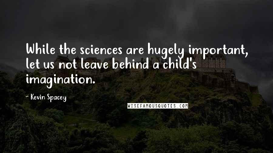 Kevin Spacey quotes: While the sciences are hugely important, let us not leave behind a child's imagination.