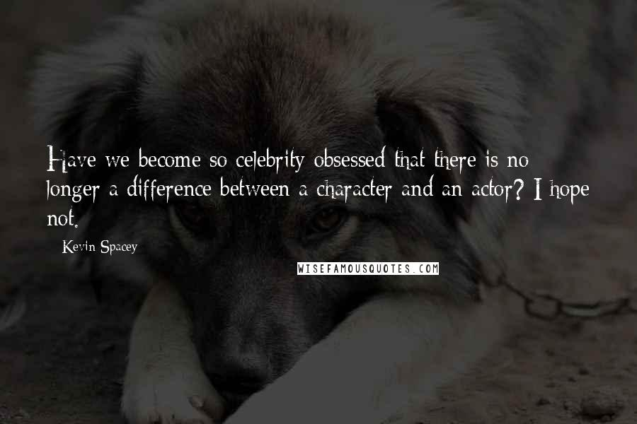 Kevin Spacey quotes: Have we become so celebrity-obsessed that there is no longer a difference between a character and an actor? I hope not.