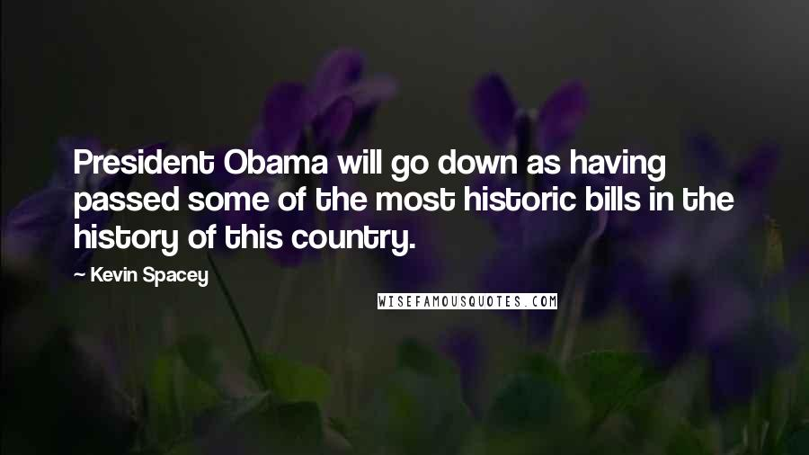 Kevin Spacey quotes: President Obama will go down as having passed some of the most historic bills in the history of this country.