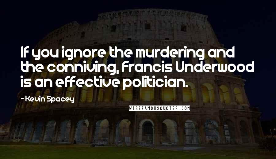 Kevin Spacey quotes: If you ignore the murdering and the conniving, Francis Underwood is an effective politician.