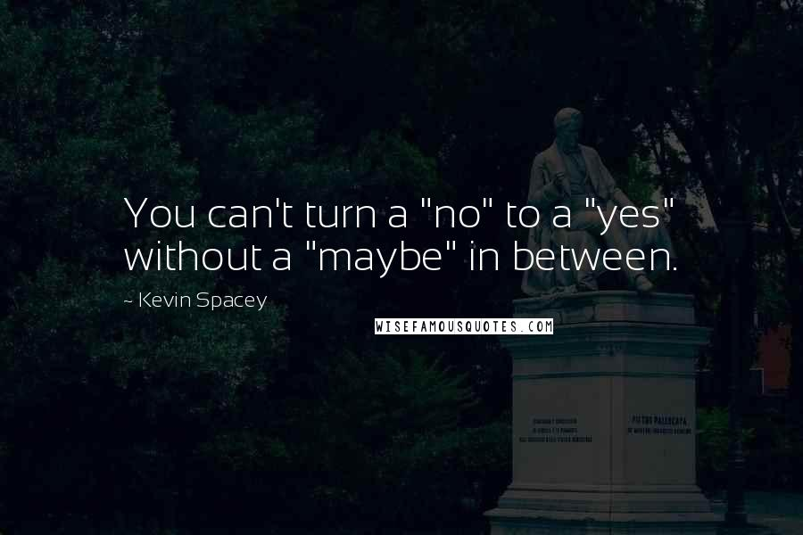 """Kevin Spacey quotes: You can't turn a """"no"""" to a """"yes"""" without a """"maybe"""" in between."""