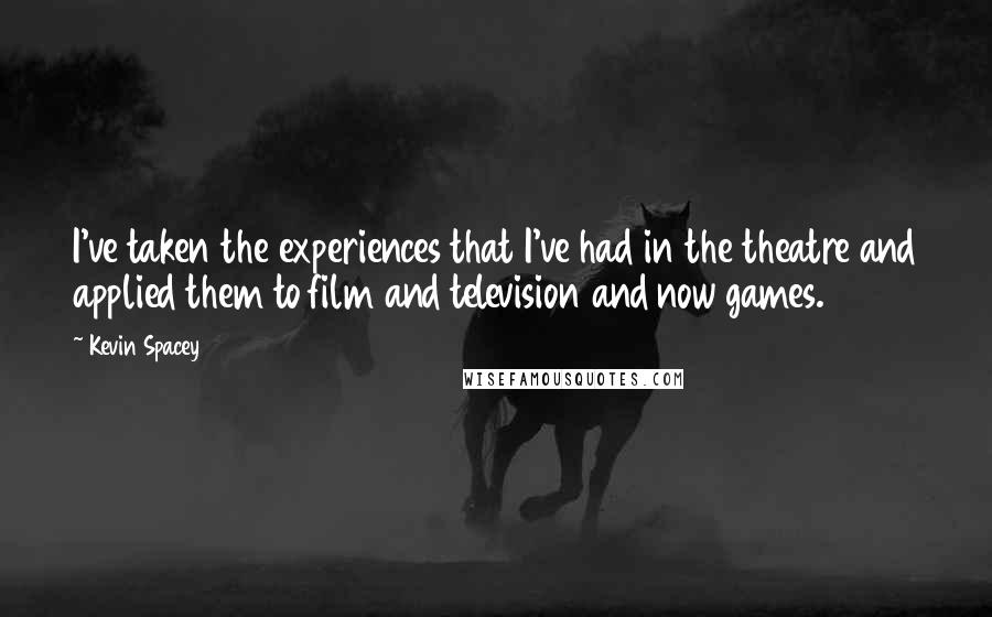 Kevin Spacey quotes: I've taken the experiences that I've had in the theatre and applied them to film and television and now games.