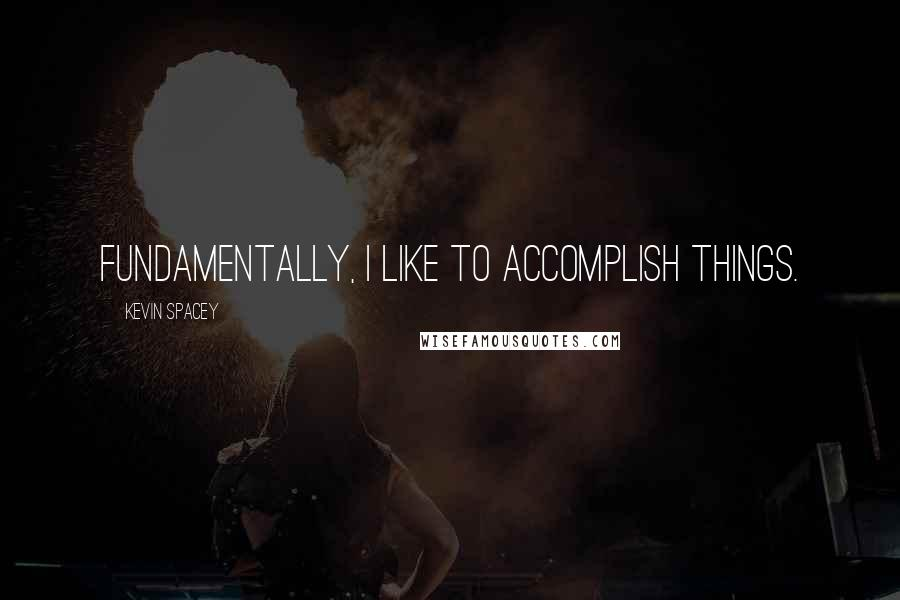 Kevin Spacey quotes: Fundamentally, I like to accomplish things.