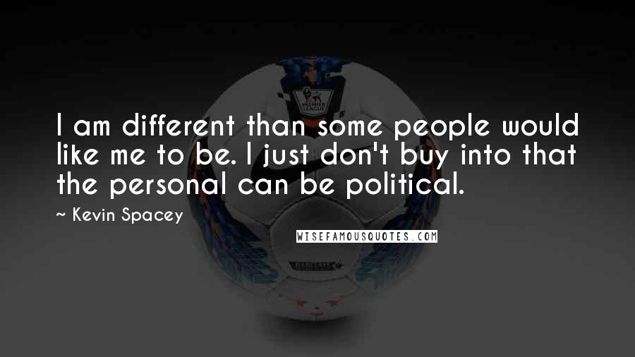 Kevin Spacey quotes: I am different than some people would like me to be. I just don't buy into that the personal can be political.